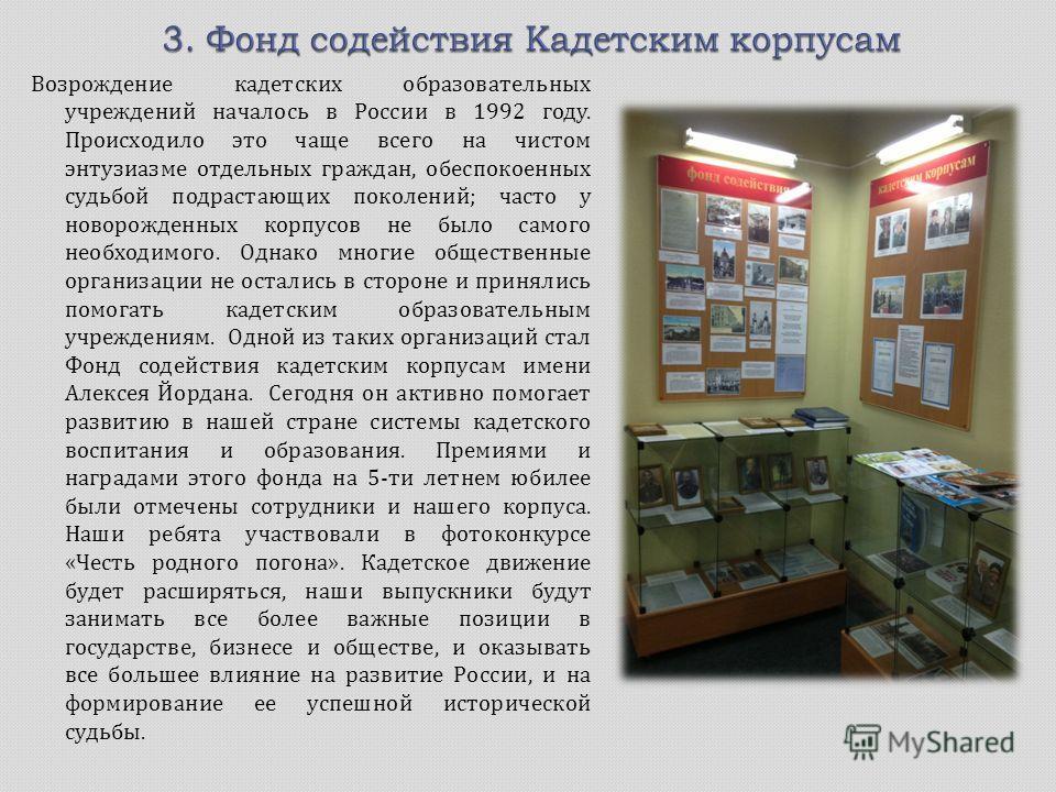 Возрождение кадетских образовательных учреждений началось в России в 1992 году. Происходило это чаще всего на чистом энтузиазме отдельных граждан, обеспокоенных судьбой подрастающих поколений ; часто у новорожденных корпусов не было самого необходимо