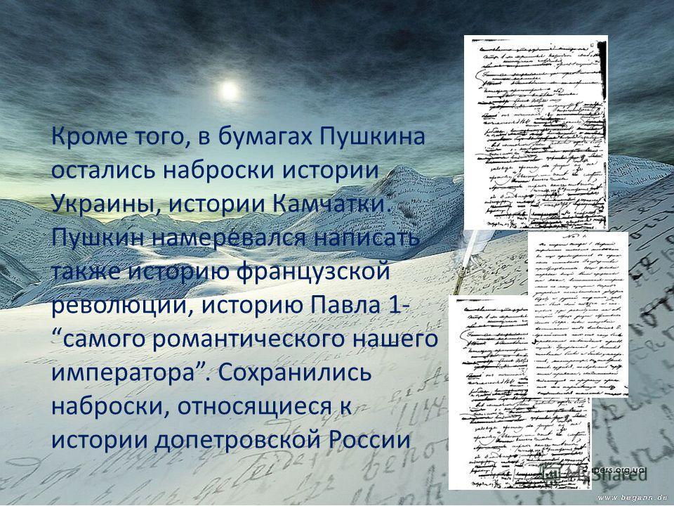 Кроме того, в бумагах Пушкина остались наброски истории Украины, истории Камчатки. Пушкин намеревался написать также историю французской революции, историю Павла 1- самого романтического нашего императора. Сохранились наброски, относящиеся к истории