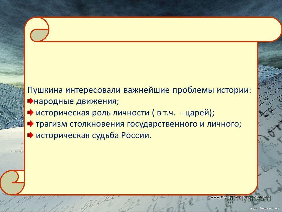 Пушкина интересовали важнейшие проблемы истории: народные движения; историческая роль личности ( в т.ч. - царей); трагизм столкновения государственного и личного; историческая судьба России.