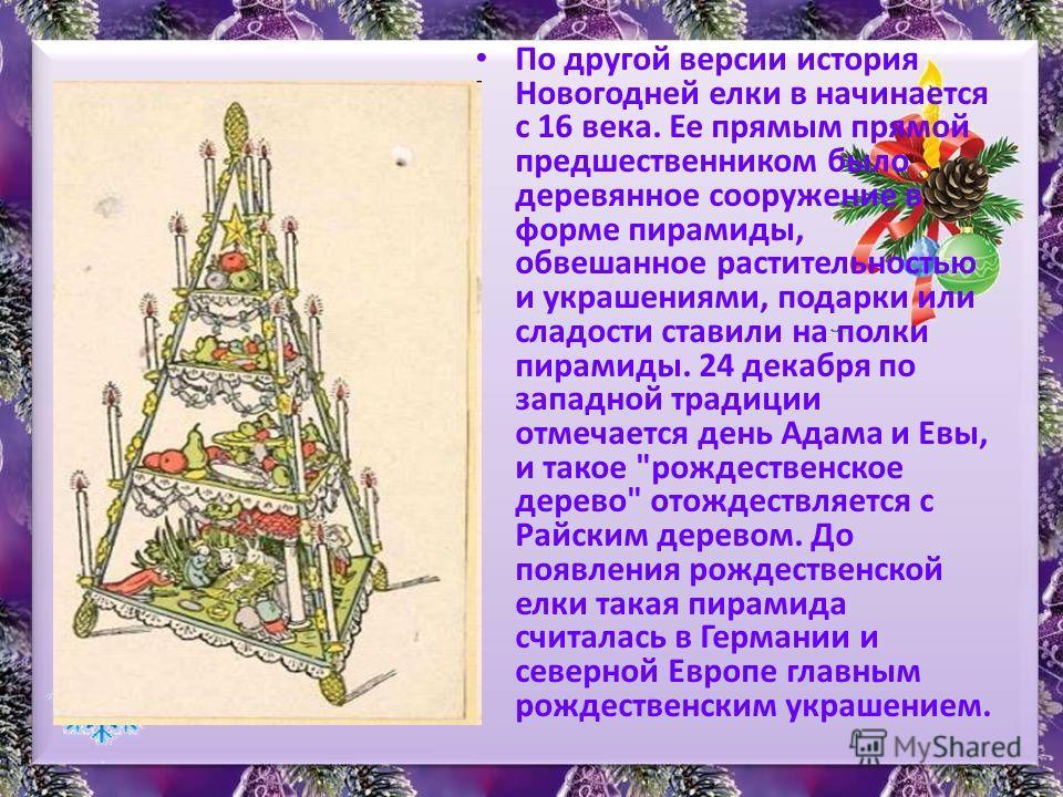 По другой версии история Новогодней елки в начинается с 16 века. Ее прямым прямой предшественником было деревянное сооружение в форме пирамиды, обвешанное растительностью и украшениями, подарки или сладости ставили на полки пирамиды. 24 декабря по за