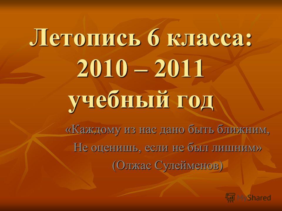 Летопись 6 класса: 2010 – 2011 учебный год «Каждому из нас дано быть ближним, Не оценишь, если не был лишним» (Олжас Сулейменов)