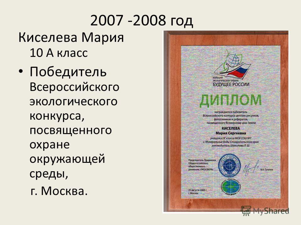 2007 -2008 год Киселева Мария 10 А класс Победитель Всероссийского экологического конкурса, посвященного охране окружающей среды, г. Москва.