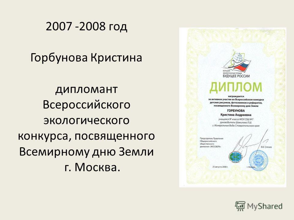 2007 -2008 год Горбунова Кристина дипломант Всероссийского экологического конкурса, посвященного Всемирному дню Земли г. Москва.