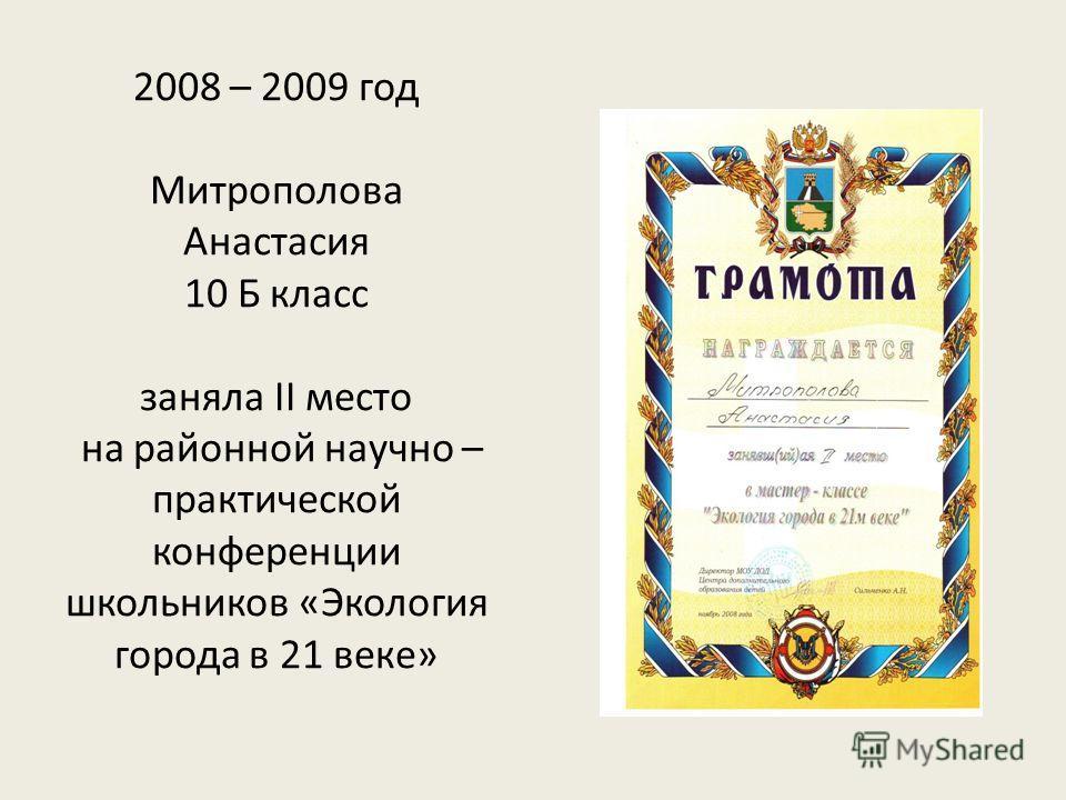 2008 – 2009 год Митрополова Анастасия 10 Б класс заняла II место на районной научно – практической конференции школьников «Экология города в 21 веке»