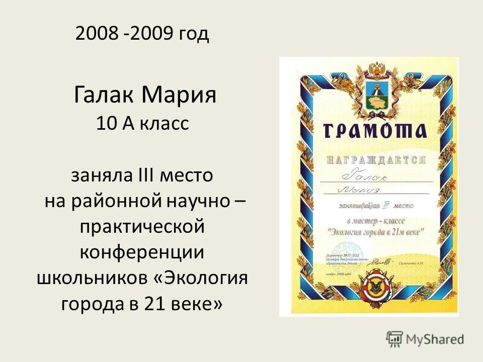 2008 -2009 год Галак Мария 10 А класс заняла III место на районной научно – практической конференции школьников «Экология города в 21 веке»