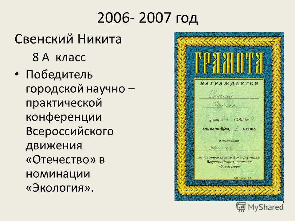 2006- 2007 год Свенский Никита 8 А класс Победитель городской научно – практической конференции Всероссийского движения «Отечество» в номинации «Экология».