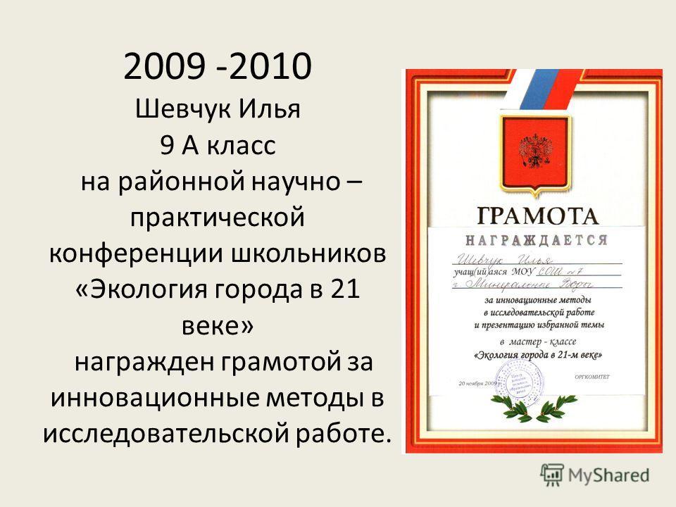 2009 -2010 Шевчук Илья 9 А класс на районной научно – практической конференции школьников «Экология города в 21 веке» награжден грамотой за инновационные методы в исследовательской работе.