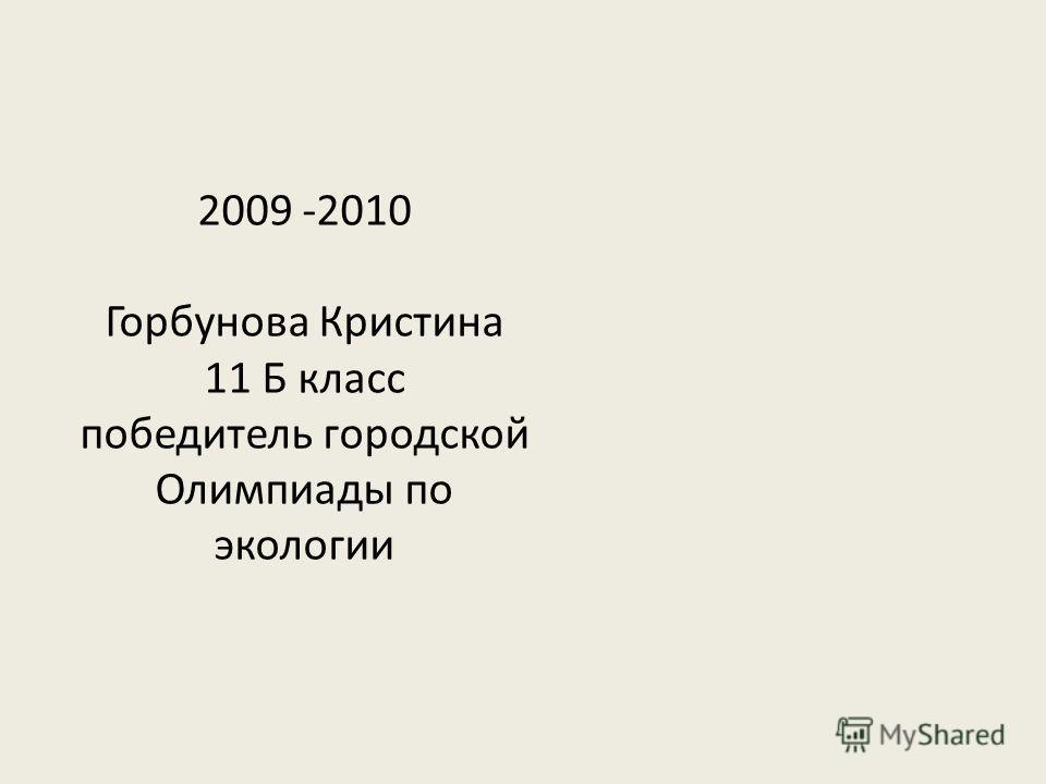 2009 -2010 Горбунова Кристина 11 Б класс победитель городской Олимпиады по экологии