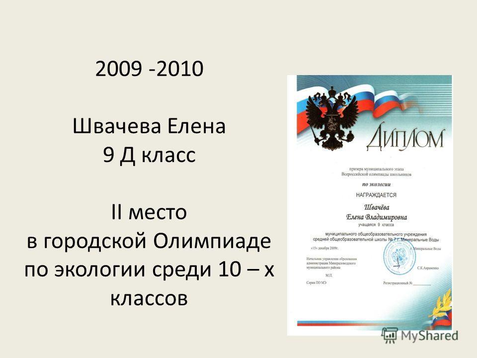 2009 -2010 Швачева Елена 9 Д класс II место в городской Олимпиаде по экологии среди 10 – х классов