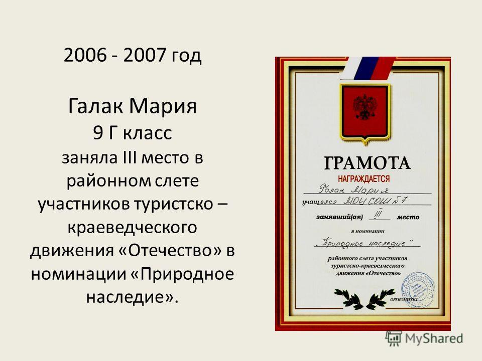 2006 - 2007 год Галак Мария 9 Г класс заняла III место в районном слете участников туристско – краеведческого движения «Отечество» в номинации «Природное наследие».