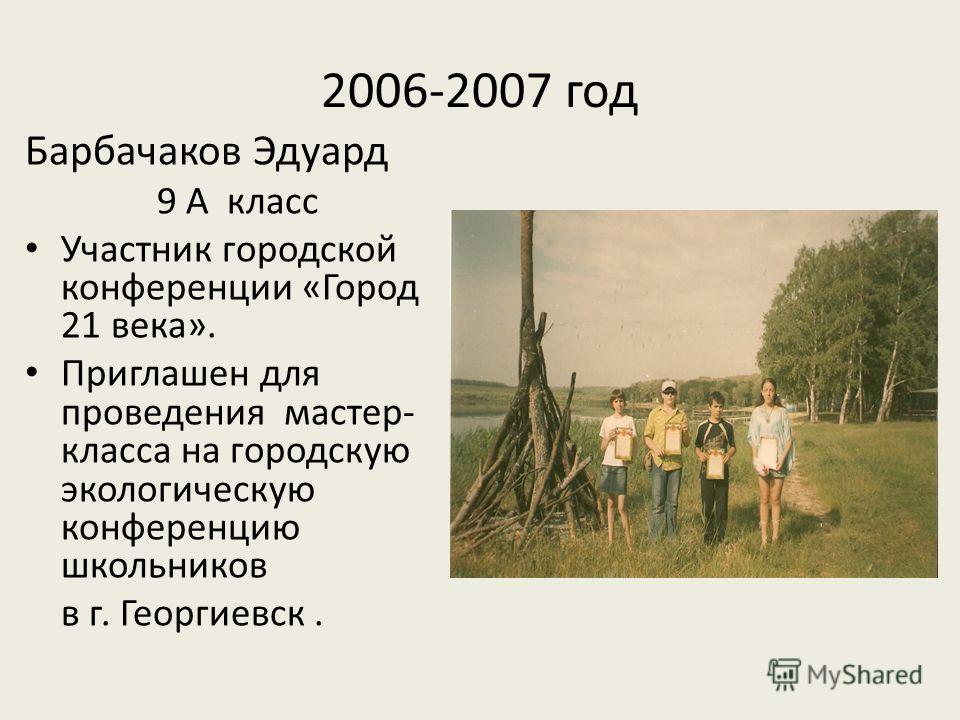 2006-2007 год Барбачаков Эдуард 9 А класс Участник городской конференции «Город 21 века». Приглашен для проведения мастер- класса на городскую экологическую конференцию школьников в г. Георгиевск.