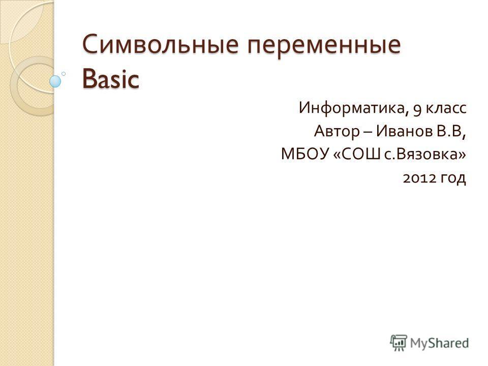 Символьные переменные Basic Информатика, 9 класс Автор – Иванов В. В, МБОУ « СОШ с. Вязовка » 2012 год
