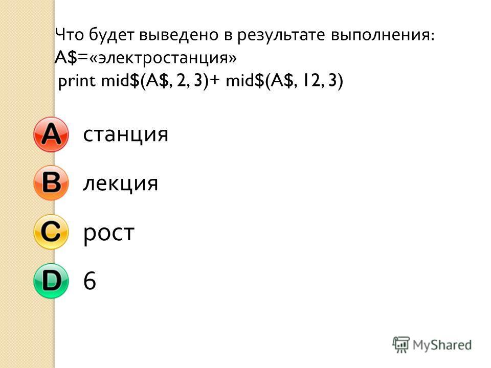 Что будет выведено в результате выполнения : A$=« электростанция » print mid$(A$, 2, 3)+ mid$(A$, 12, 3) станциялекция рост 6