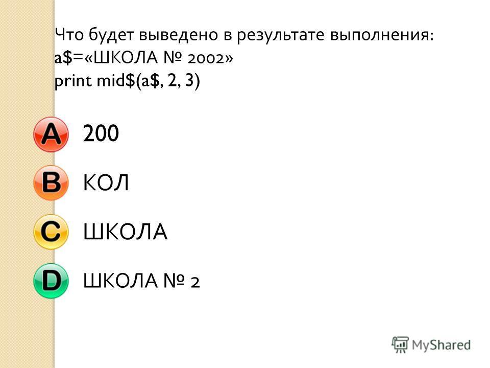 Что будет выведено в результате выполнения : a$=« ШКОЛА 2002» print mid$(a$, 2, 3) 200 КОЛШКОЛА ШКОЛА 2