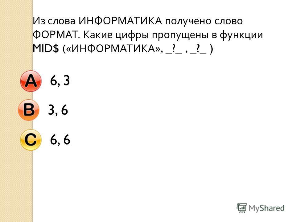 Из слова ИНФОРМАТИКА получено слово ФОРМАТ. Какие цифры пропущены в функции MID$ (« ИНФОРМАТИКА », _?_, _?_ ) 6, 33, 66, 6