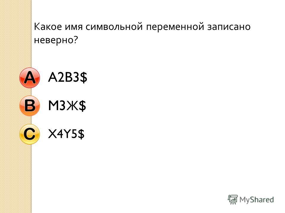 Какое имя символьной переменной записано неверно ? A2B3$ M3 Ж $ X4Y5$