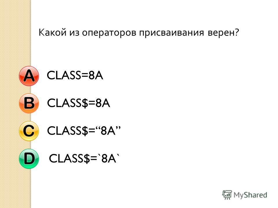 Какой из операторов присваивания верен ? CLASS=8ACLASS$=8A CLASS$=`8A`