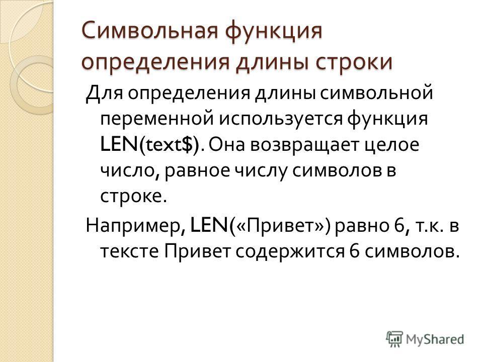 Символьная функция определения длины строки Для определения длины символьной переменной используется функция LEN(text$). Она возвращает целое число, равное числу символов в строке. Например, LEN(« Привет ») равно 6, т. к. в тексте Привет содержится 6