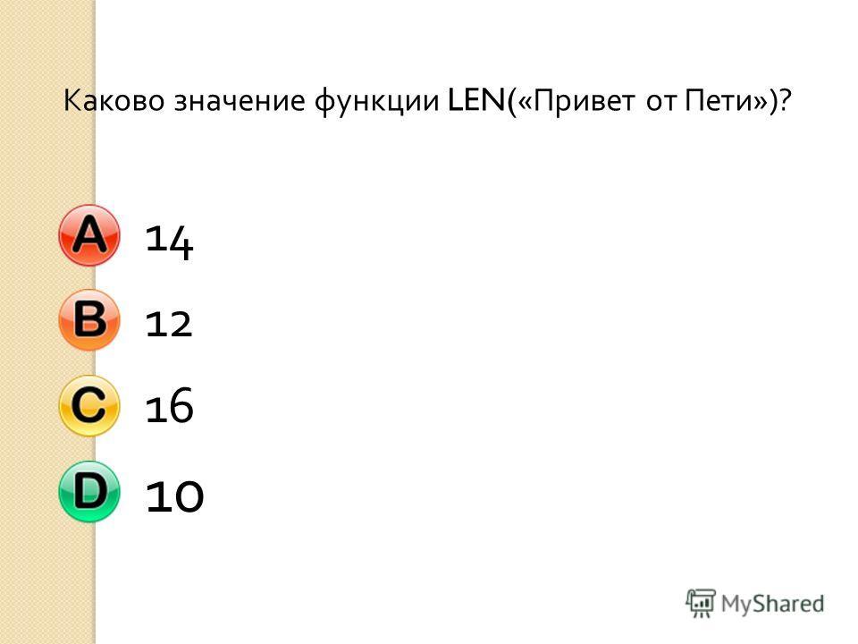 Каково значение функции LEN(« Привет от Пети »)? 141216 10