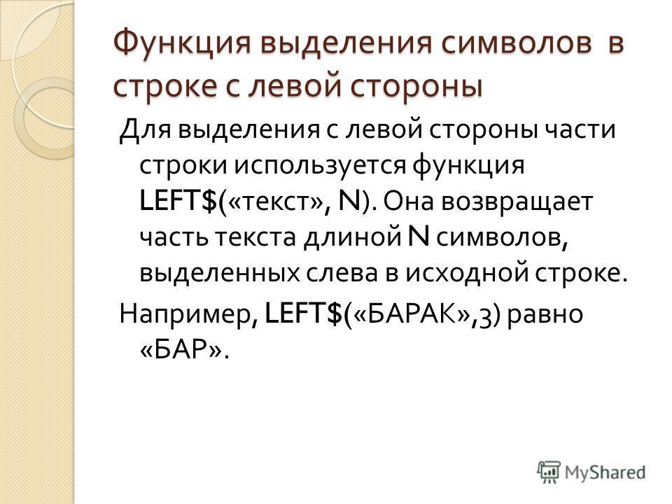 Функция выделения символов в строке с левой стороны Для выделения с левой стороны части строки используется функция LEFT$(« текст », N). Она возвращает часть текста длиной N символов, выделенных слева в исходной строке. Например, LEFT$(« БАРАК »,3) р