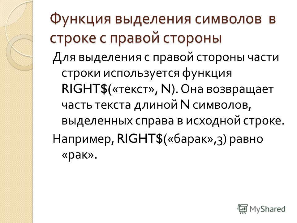 Функция выделения символов в строке с правой стороны Для выделения с правой стороны части строки используется функция RIGHT$(« текст », N). Она возвращает часть текста длиной N символов, выделенных справа в исходной строке. Например, RIGHT$(« барак »