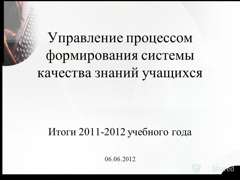 Управление процессом формирования системы качества знаний учащихся Итоги 2011-2012 учебного года 06.06.2012
