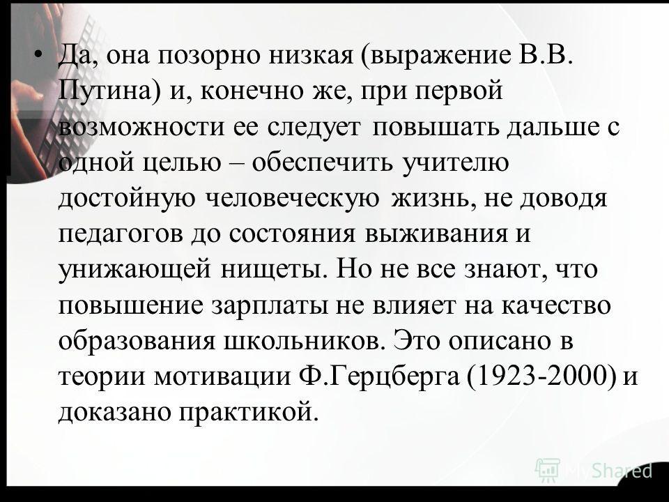 Да, она позорно низкая (выражение В.В. Путина) и, конечно же, при первой возможности ее следует повышать дальше с одной целью – обеспечить учителю достойную человеческую жизнь, не доводя педагогов до состояния выживания и унижающей нищеты. Но не все