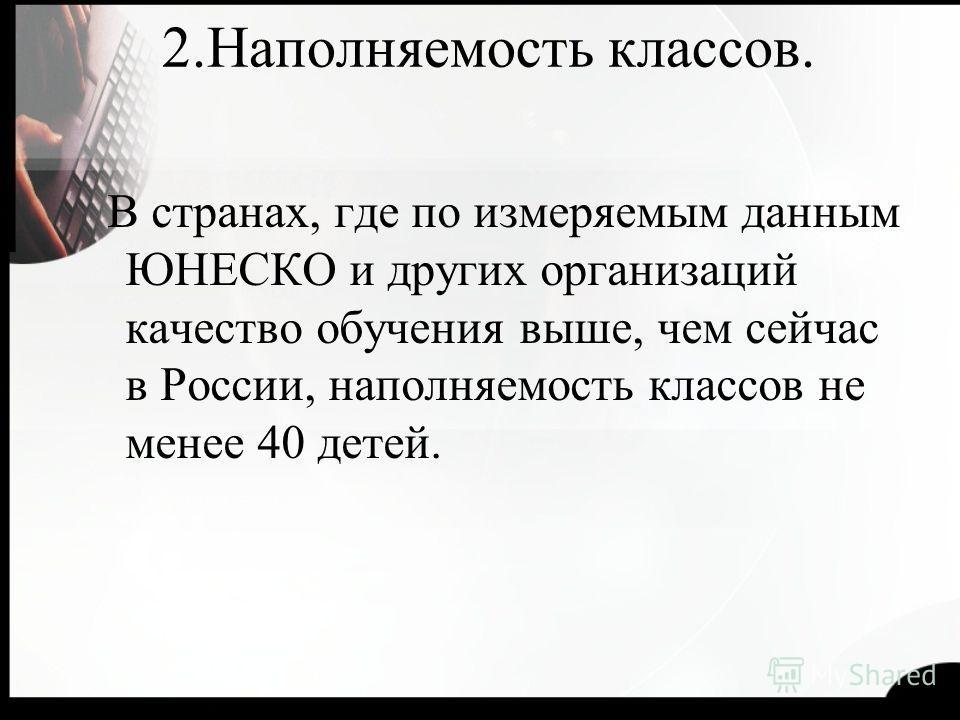 2.Наполняемость классов. В странах, где по измеряемым данным ЮНЕСКО и других организаций качество обучения выше, чем сейчас в России, наполняемость классов не менее 40 детей.