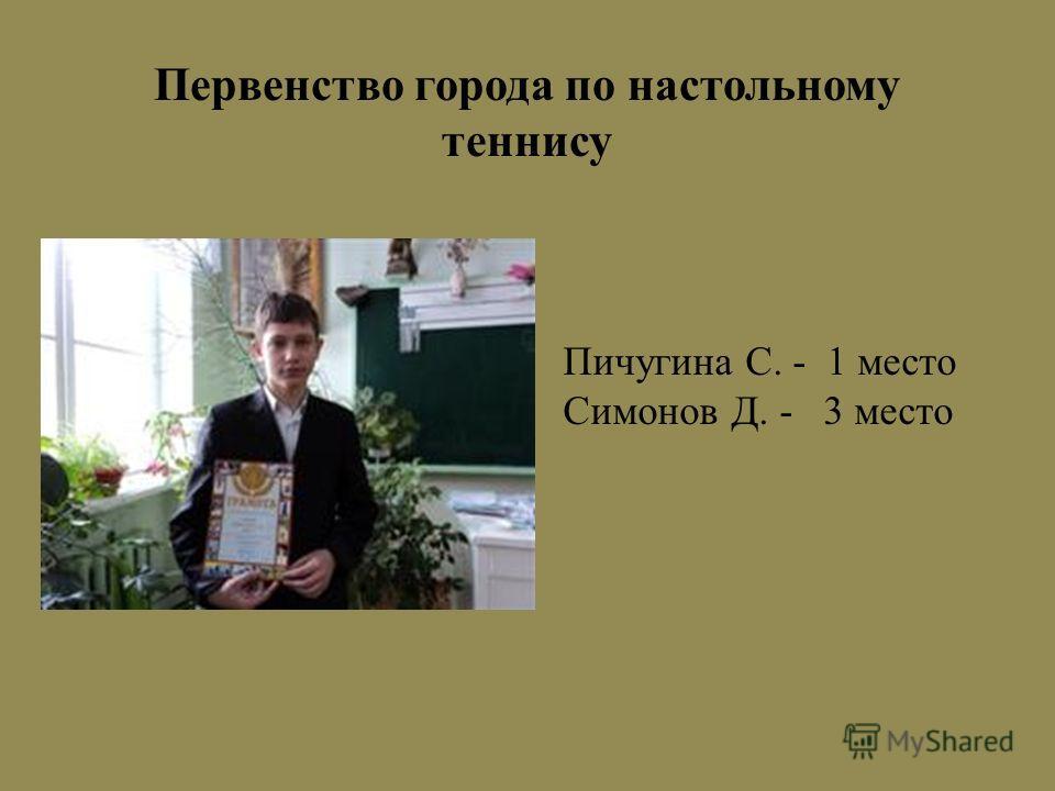 Первенство города по настольному теннису Пичугина С. - 1 место Симонов Д. - 3 место