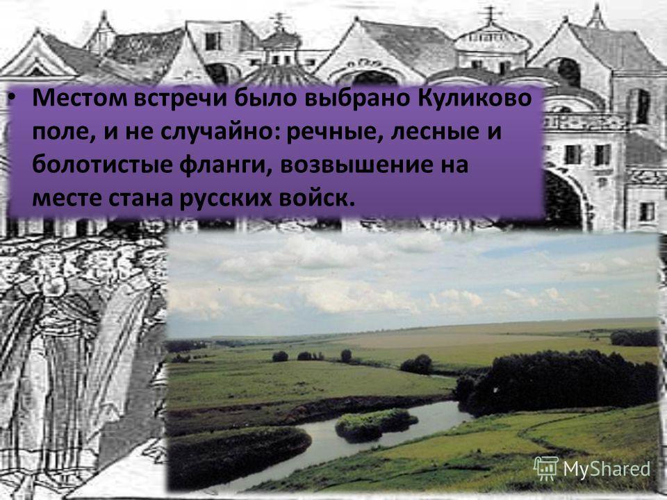 Местом встречи было выбрано Куликово поле, и не случайно: речные, лесные и болотистые фланги, возвышение на месте стана русских войск.