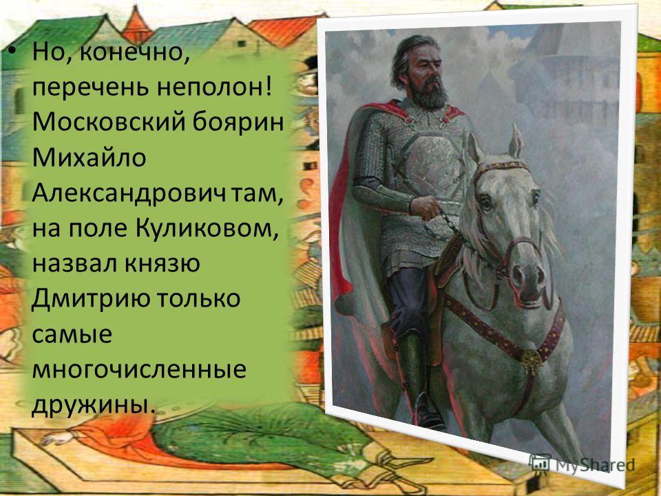Но, конечно, перечень неполон! Московский боярин Михайло Александрович там, на поле Куликовом, назвал князю Дмитрию только самые многочисленные дружины.