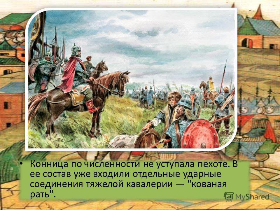 Конница по численности не уступала пехоте. В ее состав уже входили отдельные ударные соединения тяжелой кавалерии кованая рать.
