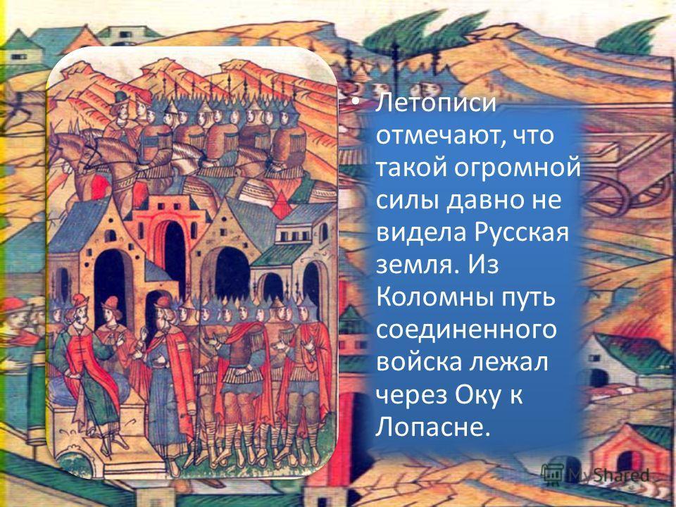 Летописи отмечают, что такой огромной силы давно не видела Русская земля. Из Коломны путь соединенного войска лежал через Оку к Лопасне.