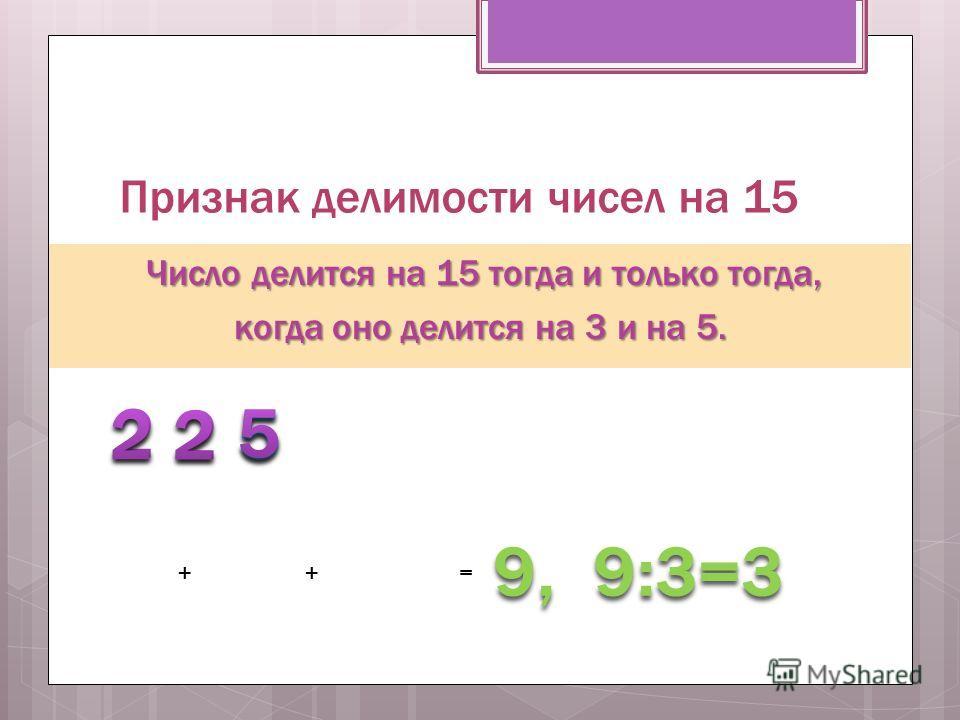 Признак делимости чисел на 15 Число делится на 15 тогда и только тогда, когда оно делится на 3 и на 5. 5 ++= 9, 9:3=3