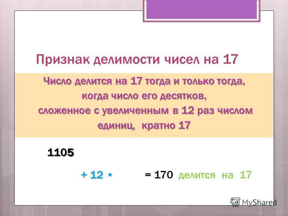Признак делимости чисел на 17 Число делится на 17 тогда и только тогда, когда число его десятков, сложенное с увеличенным в 12 раз числом сложенное с увеличенным в 12 раз числом единиц, кратно 17 1105110 5 + 12 + 12 = 170 делится на 17