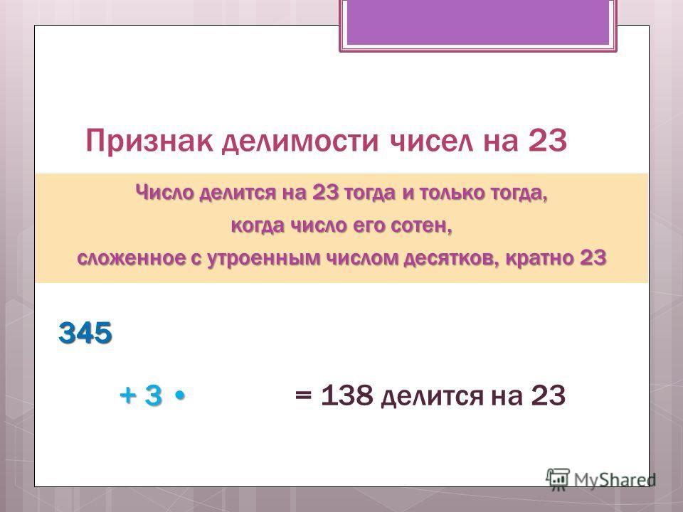 Признак делимости чисел на 23 Число делится на 23 тогда и только тогда, когда число его сотен, сложенное с утроенным числом десятков, кратно 23 345345 + 3 + 3 = 138 делится на 23