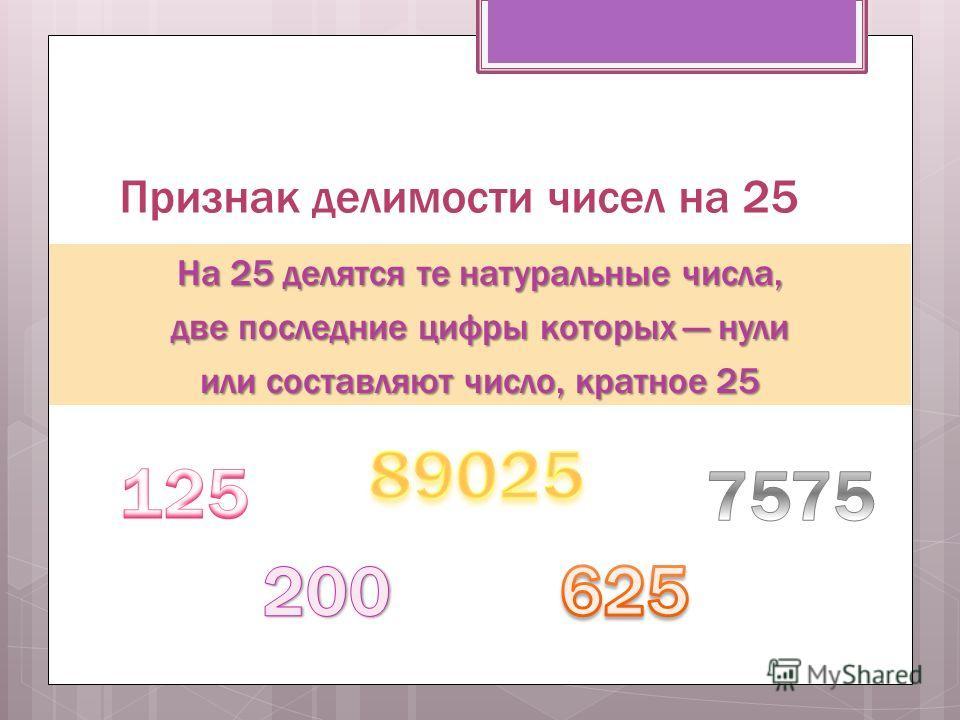 Признак делимости чисел на 25 На 25 делятся те натуральные числа, две последние цифры которых нули или составляют число, кратное 25