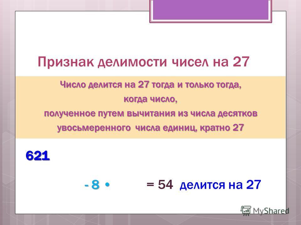 Признак делимости чисел на 27 Число делится на 27 тогда и только тогда, когда число, полученное путем вычитания из числа десятков увосьмеренного числа единиц, кратно 27 621621 - 8 - 8 = 54 делится на 27