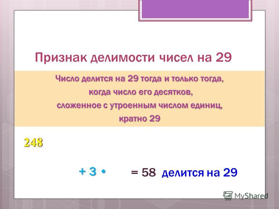 Признак делимости чисел на 29 Число делится на 29 тогда и только тогда, когда число его десятков, когда число его десятков, сложенное с утроенным числом единиц, кратно 29 248 24 8 + 3 + 3 = 58 делится на 29