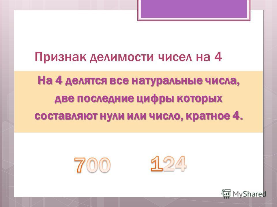 Признак делимости чисел на 4 На 4 делятся все натуральные числа, две последние цифры которых составляют нули или число, кратное 4.