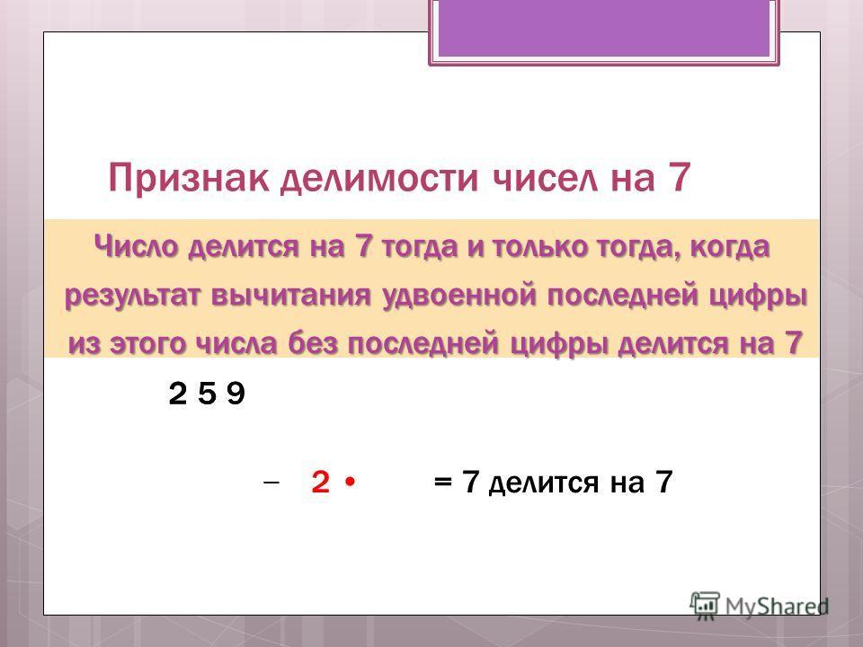 Признак делимости чисел на 7 Число делится на 7 тогда и только тогда, когда результат вычитания удвоенной последней цифры результат вычитания удвоенной последней цифры из этого числа без последней цифры делится на 7 из этого числа без последней цифры