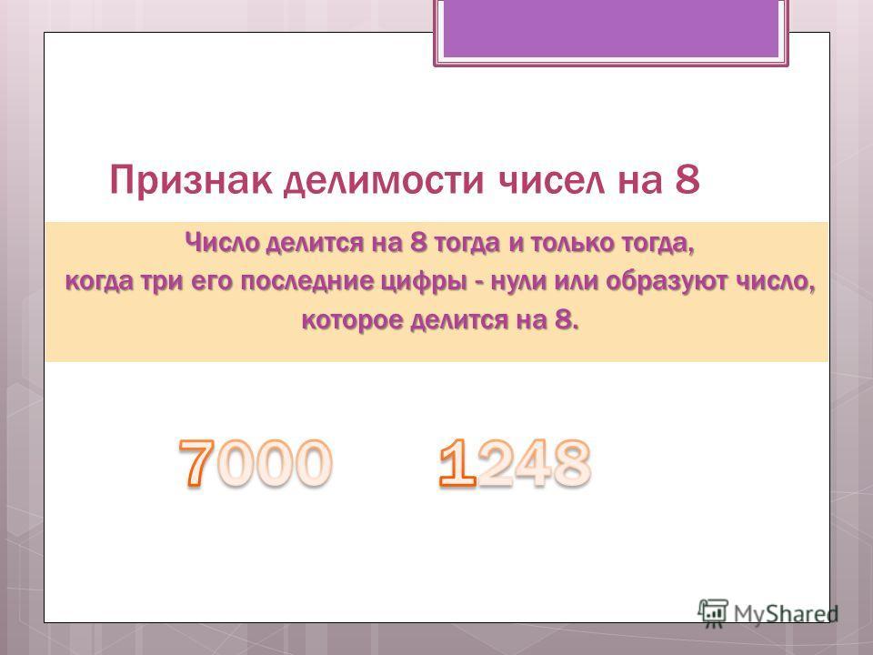 Признак делимости чисел на 8 Число делится на 8 тогда и только тогда, когда три его последние цифры - нули или образуют число, когда три его последние цифры - нули или образуют число, которое делится на 8. которое делится на 8.