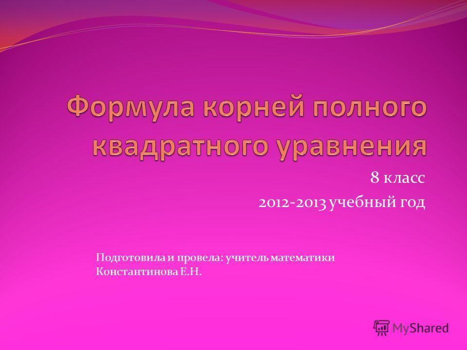 8 класс 2012-2013 учебный год Подготовила и провела: учитель математики Константинова Е.Н.