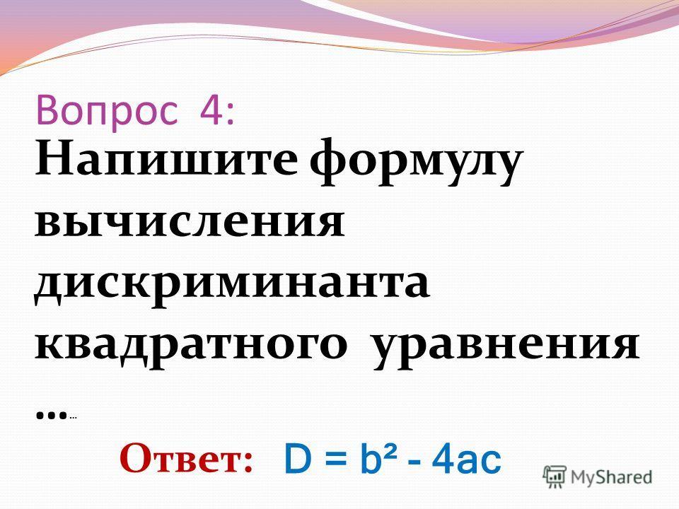 Напишите формулу вычисления дискриминанта квадратного уравнения … … Вопрос 4: Ответ: D = b² - 4ac
