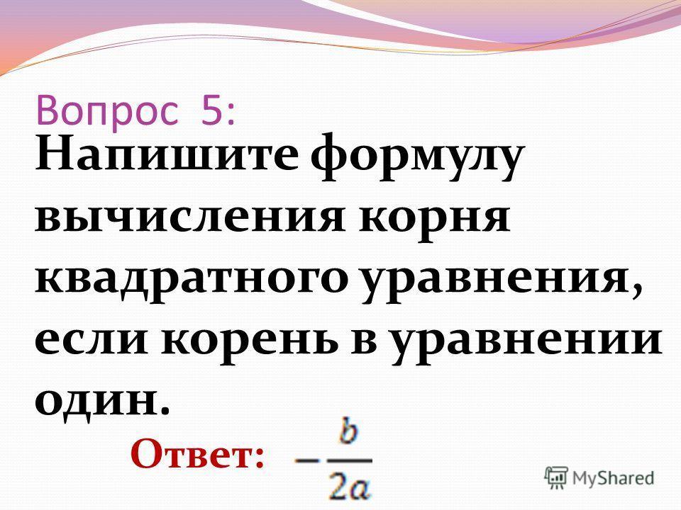 Напишите формулу вычисления корня квадратного уравнения, если корень в уравнении один. Вопрос 5: Ответ: