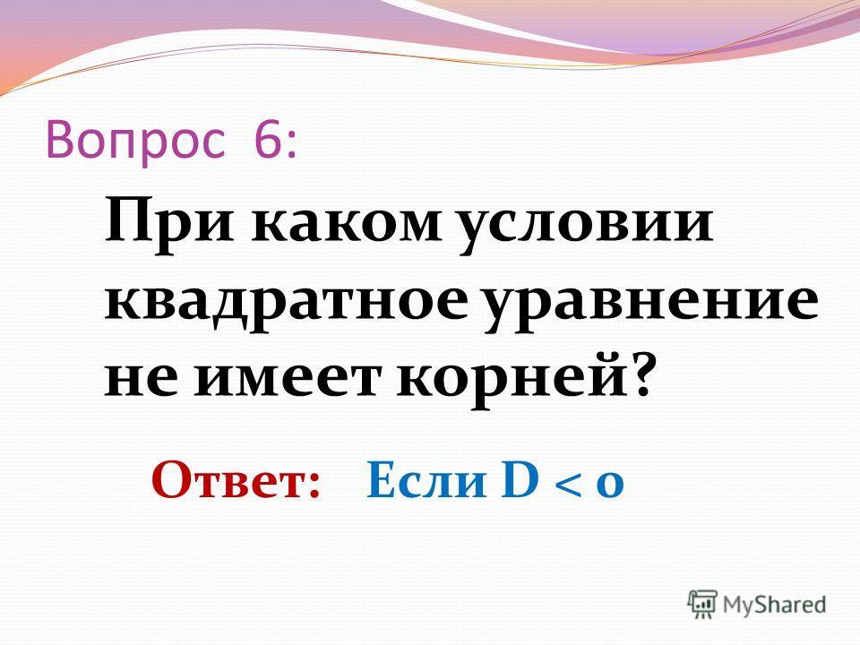 При каком условии квадратное уравнение не имеет корней? Вопрос 6: Ответ: Если D < 0