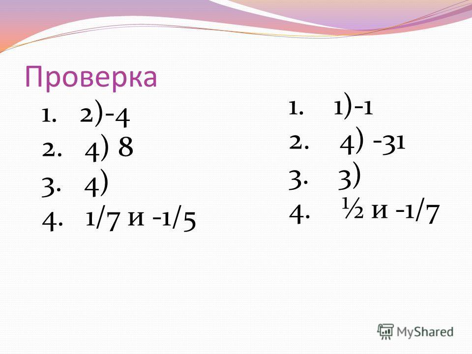 Проверка 1. 2)-4 2. 4) 8 3. 4) 4. 1/7 и -1/5 1. 1)-1 2. 4) -31 3. 3) 4. ½ и -1/7