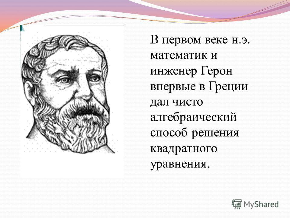 В первом веке н.э. математик и инженер Герон впервые в Греции дал чисто алгебраический способ решения квадратного уравнения.