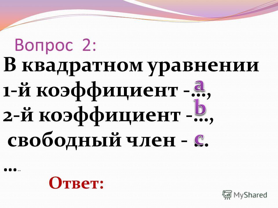 В квадратном уравнении 1-й коэффициент -…, 2-й коэффициент -…, свободный член - … … … Вопрос 2: Ответ: