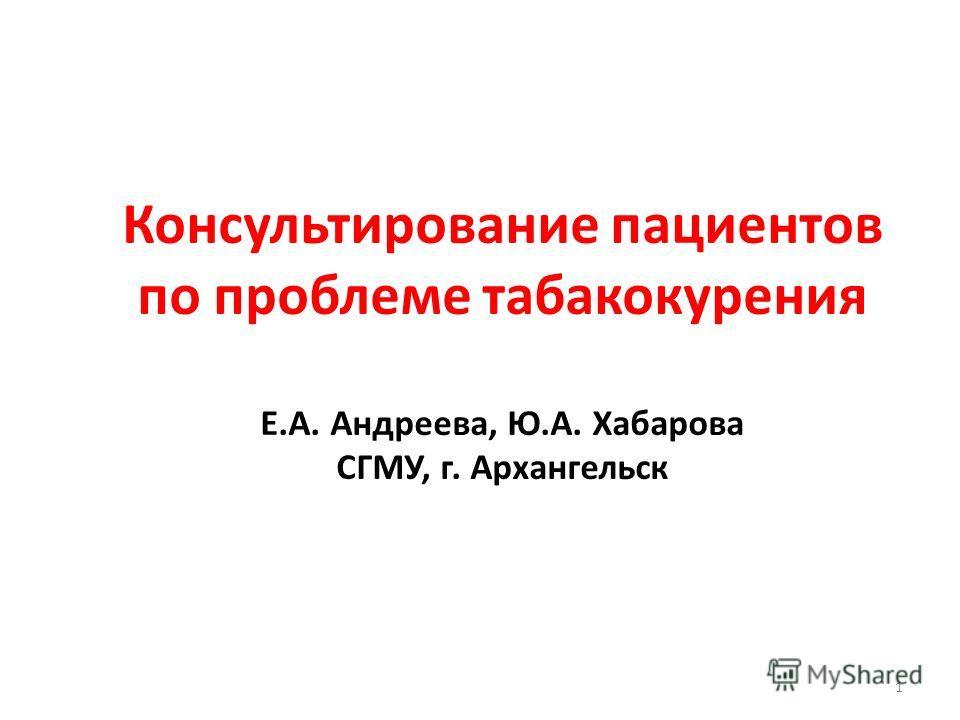 1 Консультирование пациентов по проблеме табакокурения Е.А. Андреева, Ю.А. Хабарова СГМУ, г. Архангельск